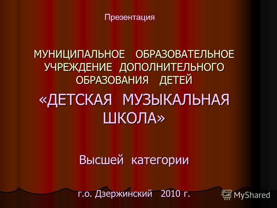 МУНИЦИПАЛЬНОЕ ОБРАЗОВАТЕЛЬНОЕ УЧРЕЖДЕНИЕ ДОПОЛНИТЕЛЬНОГО ОБРАЗОВАНИЯ ДЕТЕЙ «ДЕТСКАЯ МУЗЫКАЛЬНАЯ ШКОЛА» Высшей категории г.о. Дзержинский 2010 г. Презентация