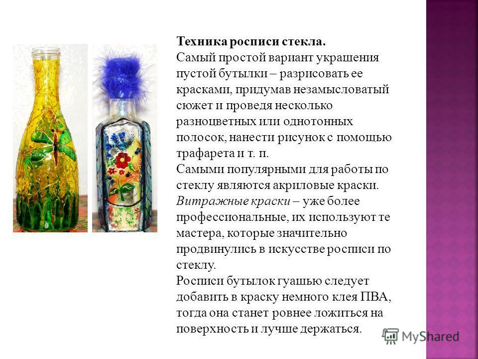 Техника росписи стекла. Самый простой вариант украшения пустой бутылки – разрисовать ее красками, придумав незамысловатый сюжет и проведя несколько разноцветных или однотонных полосок, нанести рисунок с помощью трафарета и т. п. Самыми популярными дл