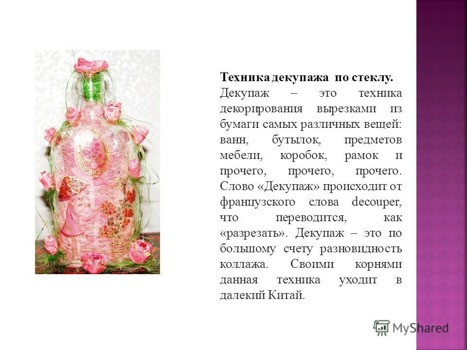Техника декупажа по стеклу. Декупаж – это техника декорирования вырезками из бумаги самых различных вещей: ванн, бутылок, предметов мебели, коробок, рамок и прочего, прочего, прочего. Слово «Декупаж» происходит от французского слова decouper, что пер