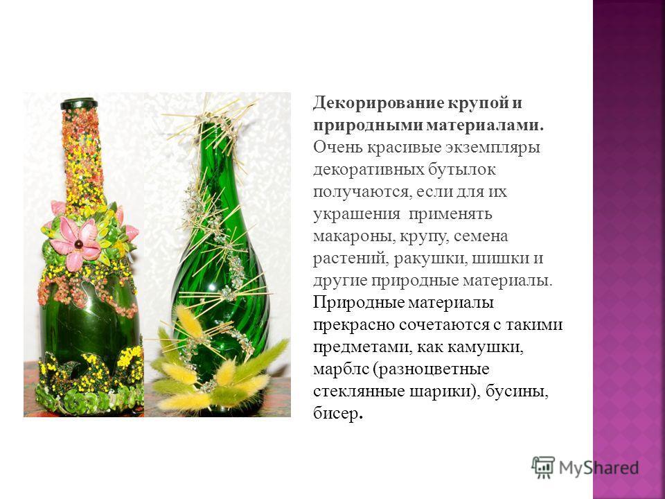 Декорирование крупой и природными материалами. Очень красивые экземпляры декоративных бутылок получаются, если для их украшения применять макароны, крупу, семена растений, ракушки, шишки и другие природные материалы. Природные материалы прекрасно соч