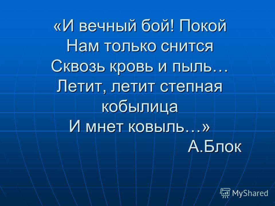 «И вечный бой! Покой Нам только снится Сквозь кровь и пыль… Летит, летит степная кобылица И мнет ковыль…» А.Блок