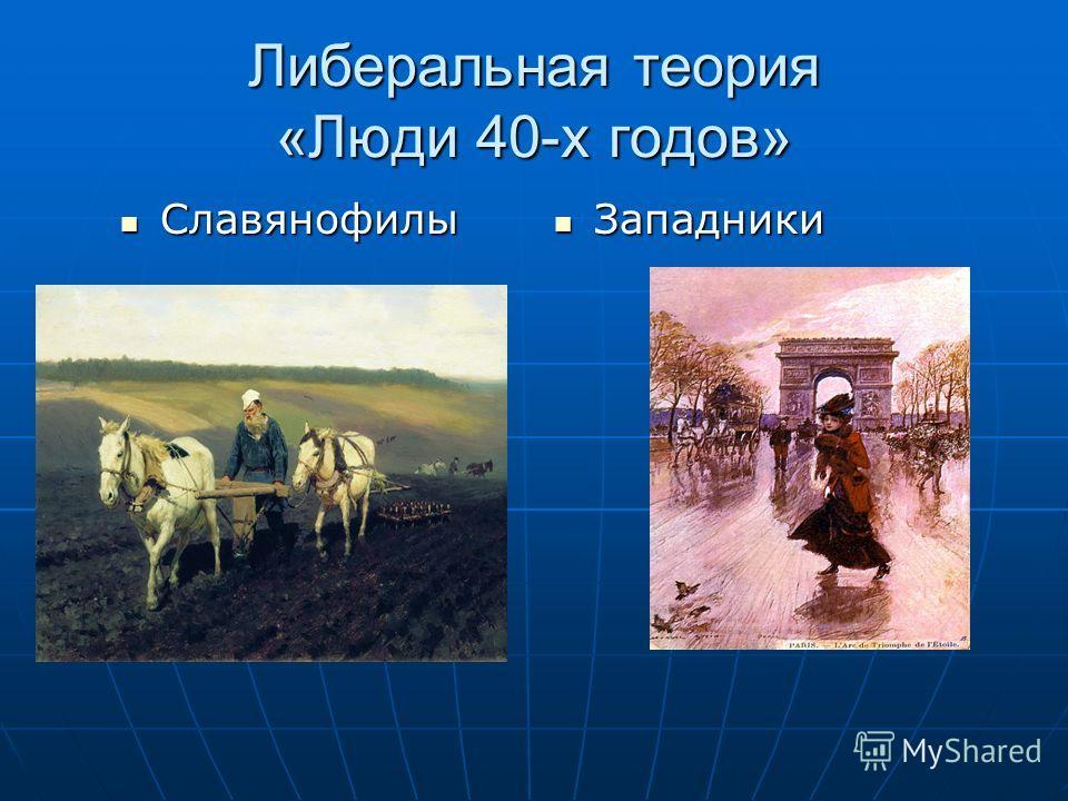 Либеральная теория «Люди 40-х годов» Славянофилы Славянофилы Западники Западники