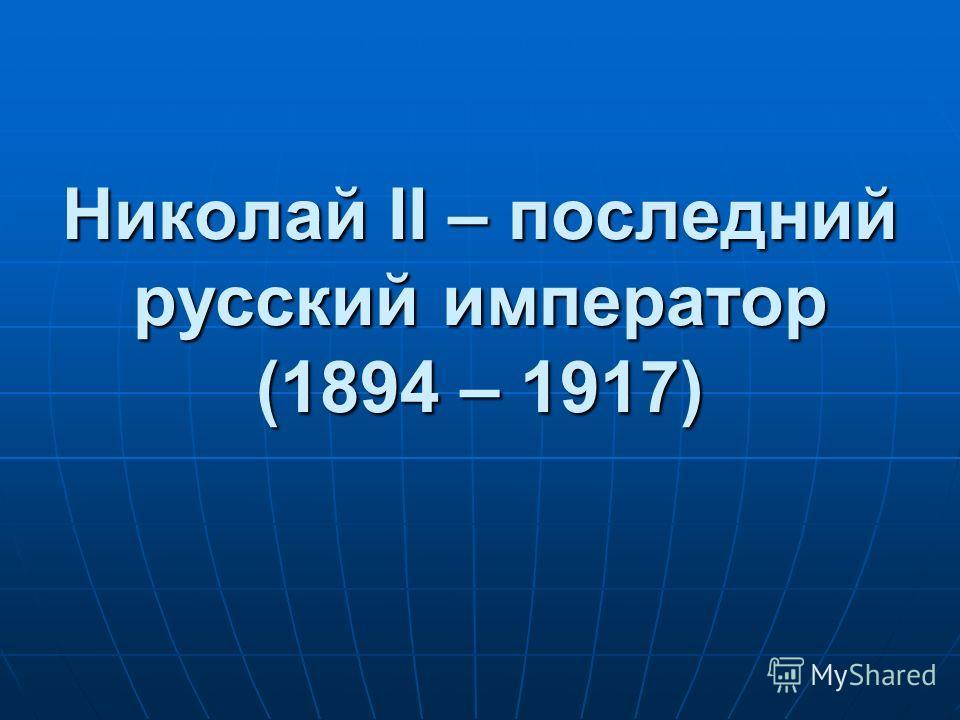 Николай II – последний русский император (1894 – 1917)