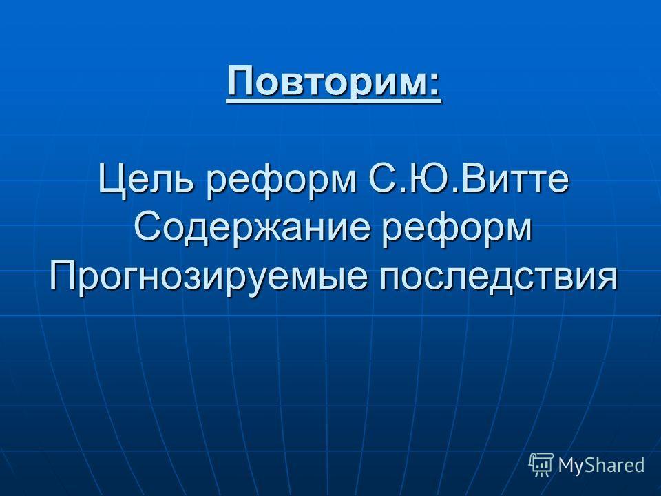 Повторим: Цель реформ С.Ю.Витте Содержание реформ Прогнозируемые последствия