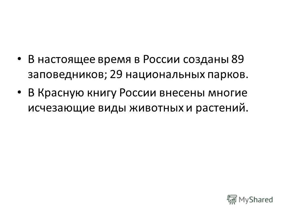 В настоящее время в России созданы 89 заповедников; 29 национальных парков. В Красную книгу России внесены многие исчезающие виды животных и растений.