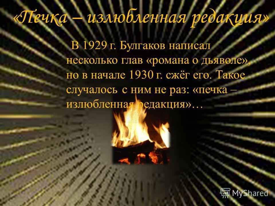«Печка – излюбленная редакция» В 1929 г. Булгаков написал несколько глав «романа о дьяволе», но в начале 1930 г. сжёг его. Такое случалось с ним не раз: «печка – излюбленная редакция»…