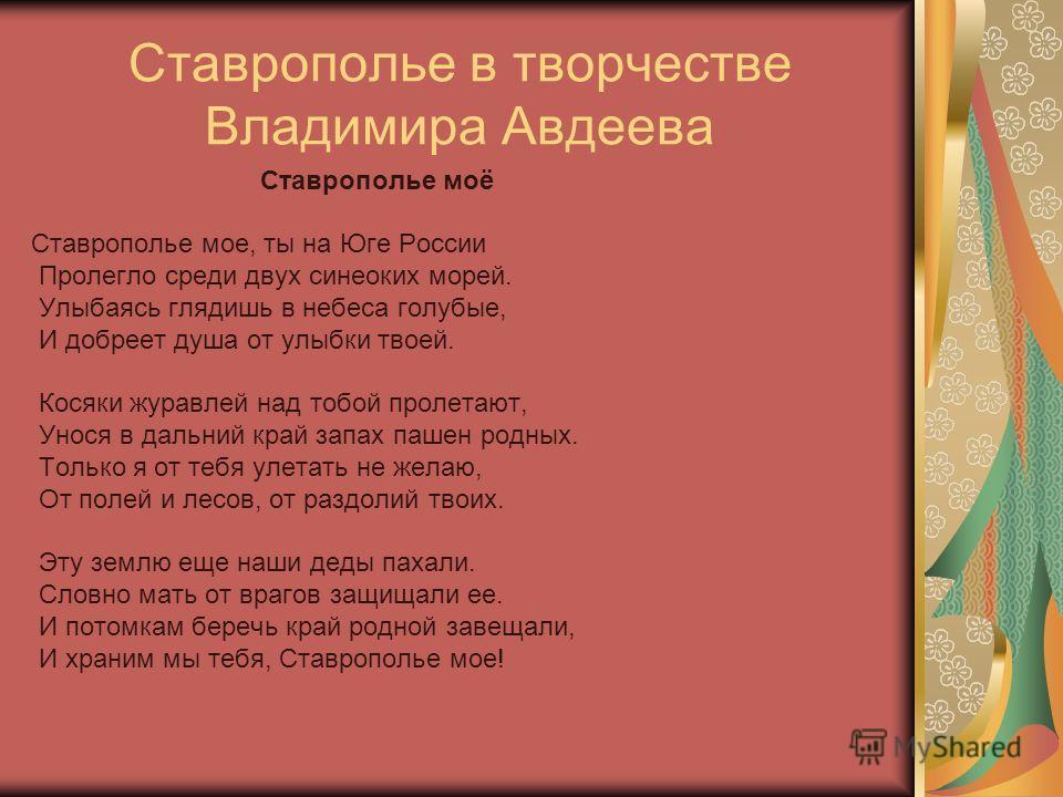 Ставрополье в творчестве Владимира Авдеева Ставрополье моё Ставрополье мое, ты на Юге России Пролегло среди двух синеоких морей. Улыбаясь глядишь в небеса голубые, И добреет душа от улыбки твоей. Косяки журавлей над тобой пролетают, Унося в дальний к