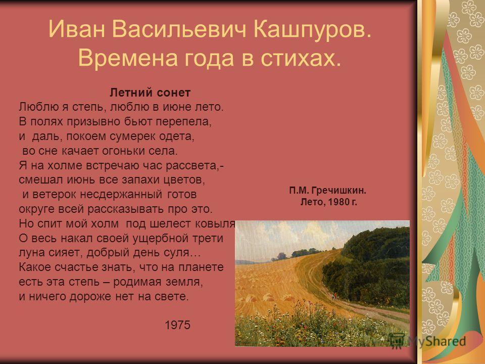 Иван Васильевич Кашпуров. Времена года в стихах. Летний сонет Люблю я степь, люблю в июне лето. В полях призывно бьют перепела, и даль, покоем сумерек одета, во сне качает огоньки села. Я на холме встречаю час рассвета,- смешал июнь все запахи цветов