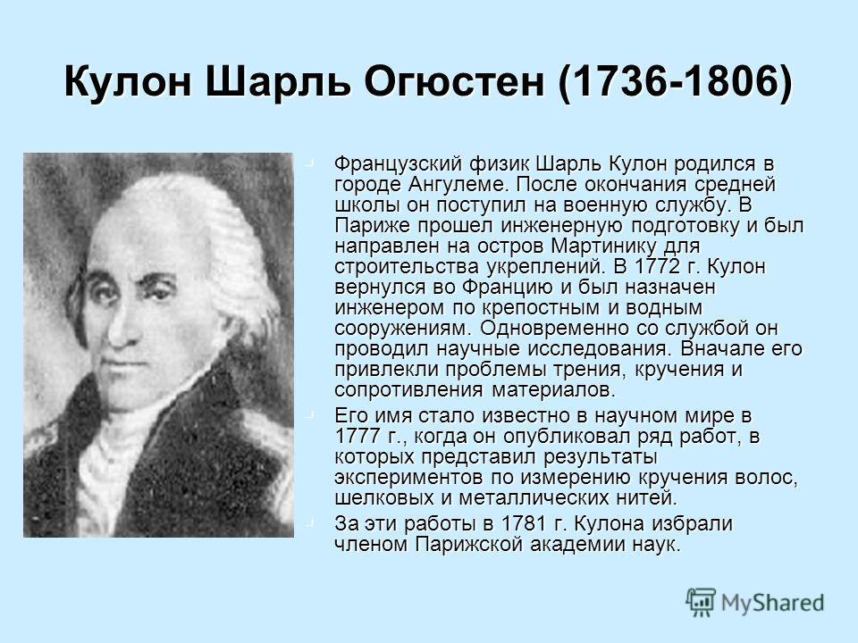 Кулон Шарль Огюстен (1736-1806) Французский физик Шарль Кулон родился в городе Ангулеме. После окончания средней школы он поступил на военную службу. В Париже прошел инженерную подготовку и был направлен на остров Мартинику для строительства укреплен