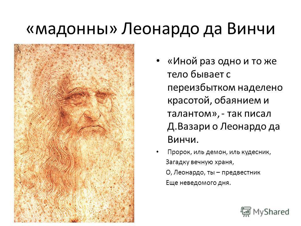 «мадонны» Леонардо да Винчи «Иной раз одно и то же тело бывает с переизбытком наделено красотой, обаянием и талантом», - так писал Д.Вазари о Леонардо да Винчи. Пророк, иль демон, иль кудесник, Загадку вечную храня, О, Леонардо, ты – предвестник Еще