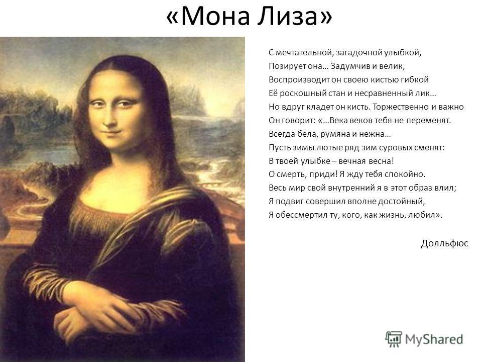 «Мона Лиза» С мечтательной, загадочной улыбкой, Позирует она… Задумчив и велик, Воспроизводит он своею кистью гибкой Её роскошный стан и несравненный лик… Но вдруг кладет он кисть. Торжественно и важно Он говорит: «…Века веков тебя не переменят. Всег