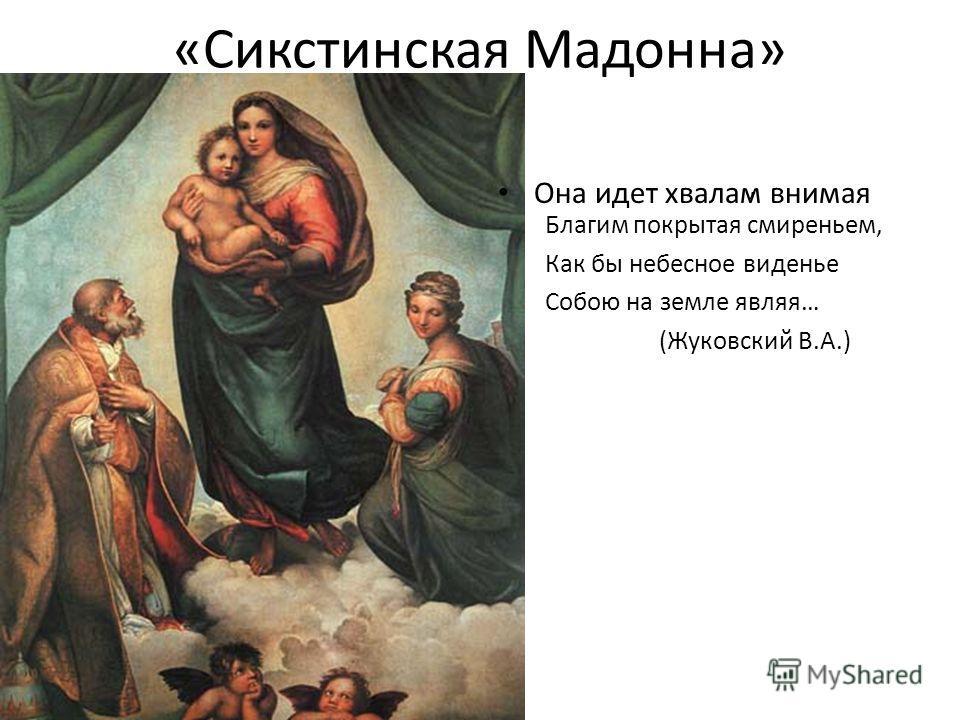 «Сикстинская Мадонна» Она идет хвалам внимая, Благим покрытая смиреньем, Как бы небесное виденье Собою на земле являя… (Жуковский В.А.)