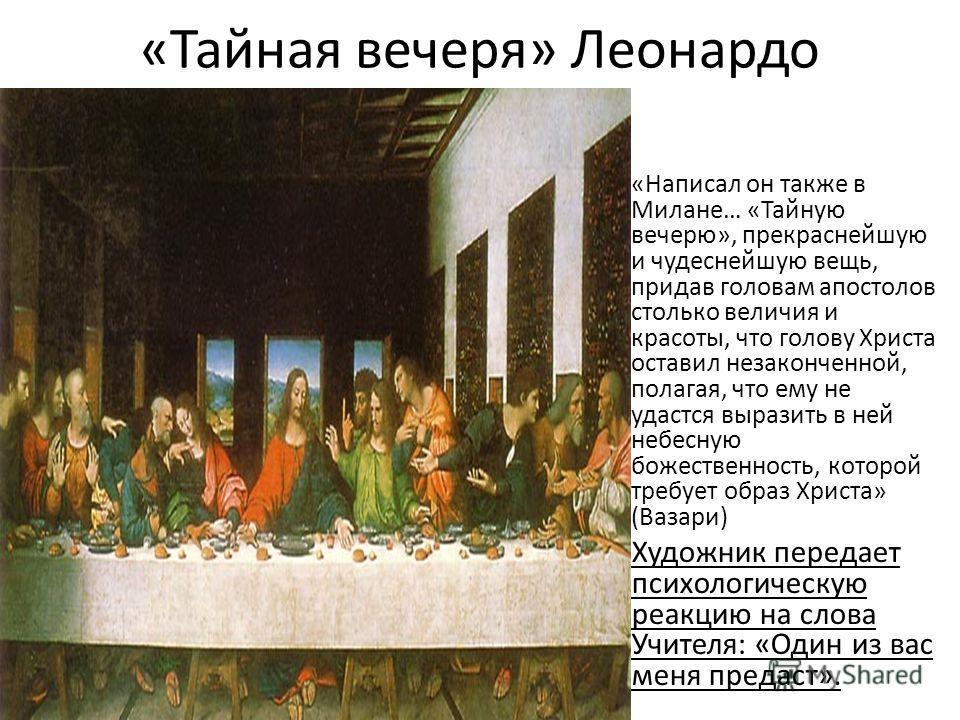 «Тайная вечеря» Леонардо «Написал он также в Милане… «Тайную вечерю», прекраснейшую и чудеснейшую вещь, придав головам апостолов столько величия и красоты, что голову Христа оставил незаконченной, полагая, что ему не удастся выразить в ней небесную б