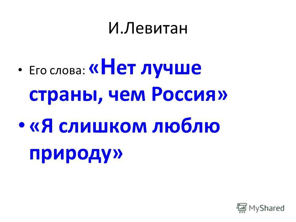 И.Левитан Его слова: « Н ет лучше страны, чем Россия» «Я слишком люблю природу»