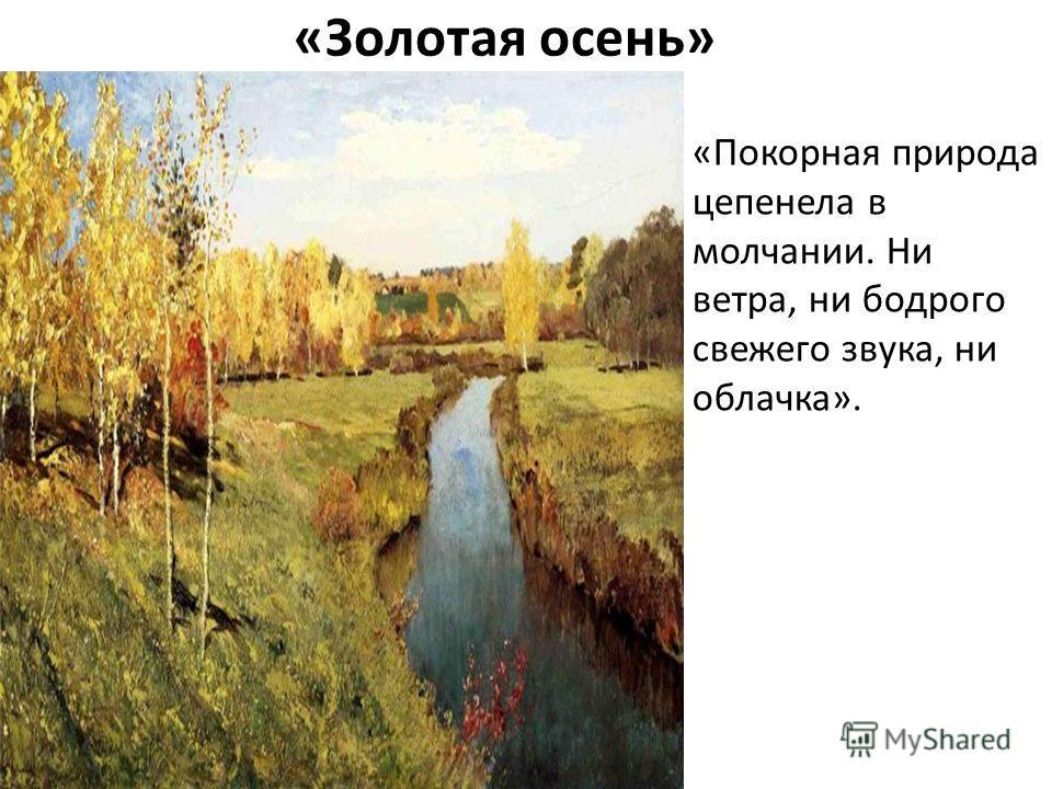 «Золотая осень» «Покорная природа цепенела в молчании. Ни ветра, ни бодрого свежего звука, ни облачка».