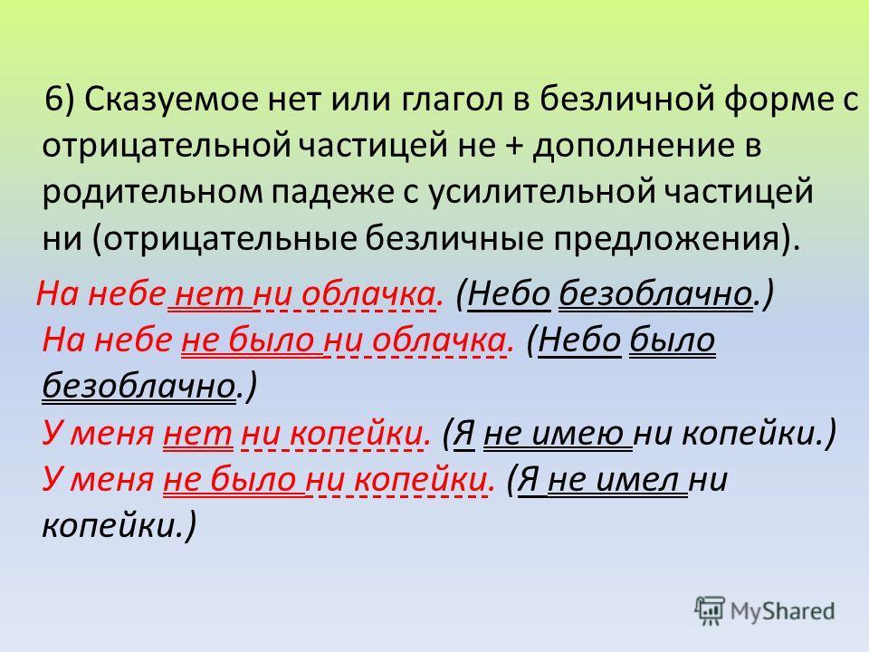 6) Сказуемое нет или глагол в безличной форме с отрицательной частицей не + дополнение в родительном падеже с усилительной частицей ни (отрицательные безличные предложения). На небе нет ни облачка. (Небо безоблачно.) На небе не было ни облачка. (Небо