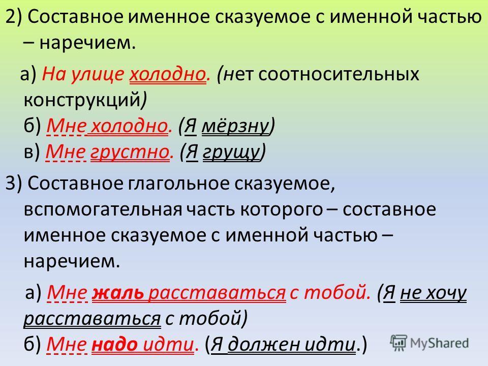 2) Составное именное сказуемое с именной частью – наречием. а) На улице холодно. (нет соотносительных конструкций) б) Мне холодно. (Я мёрзну) в) Мне грустно. (Я грущу) 3) Составное глагольное сказуемое, вспомогательная часть которого – составное имен