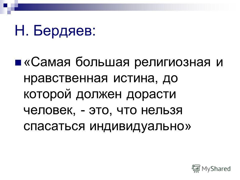 Н. Бердяев: «Самая большая религиозная и нравственная истина, до которой должен дорасти человек, - это, что нельзя спасаться индивидуально»
