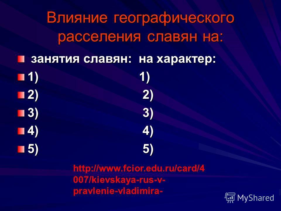 Влияние географического расселения славян на: занятия славян: на характер: занятия славян: на характер: 1) 1) 2) 2) 3) 3) 4) 4) 5) 5) http://www.fcior.edu.ru/card/4 007/kievskaya-rus-v- pravlenie-vladimira-