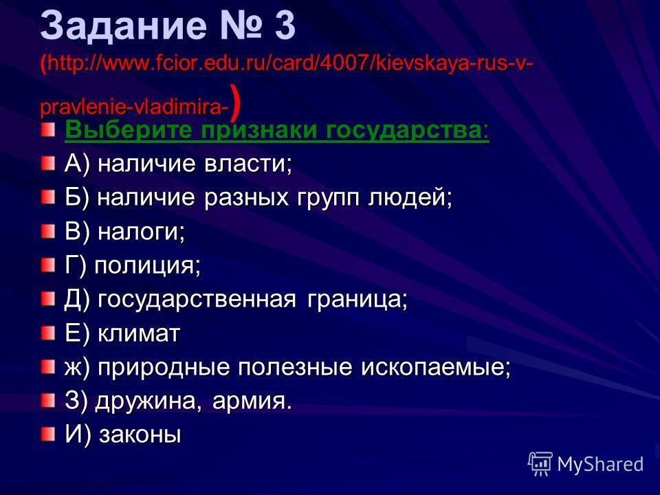 http://www.fcior.edu.ru/card/4007/kievskaya-rus-v- pravlenie-vladimira- Задание 3 (http://www.fcior.edu.ru/card/4007/kievskaya-rus-v- pravlenie-vladimira- ) : Выберите признаки государства: А) наличие власти; Б) наличие разных групп людей; В) налоги;