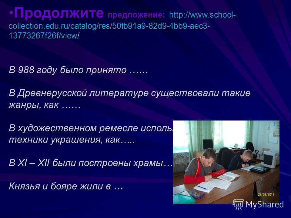Продолжите предложение: http://www.school- collection.edu.ru/catalog/res/50fb91a9-82d9-4bb9-aec3- 13773267f26f/view/ В 988 году было принято …… В Древнерусской литературе существовали такие жанры, как …… В художественном ремесле использовались такие