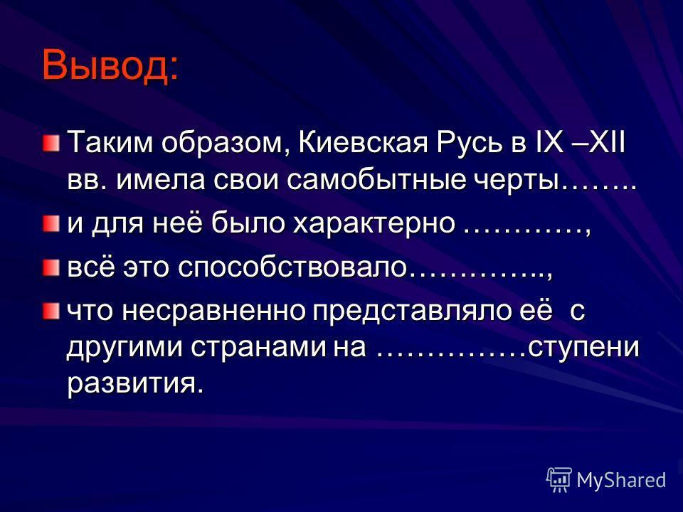 Вывод: Таким образом, Киевская Русь в IX –XII вв. имела свои самобытные черты…….. и для неё было характерно …………, всё это способствовало………….., что несравненно представляло её с другими странами на ……………ступени развития.
