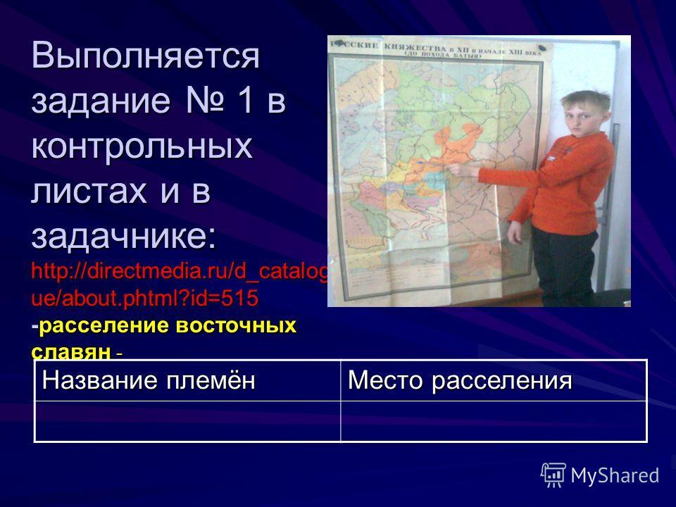 Выполняется задание 1 в контрольных листах и в задачнике: http://directmedia.ru/d_catalog ue/about.phtml?id=515 -расселение восточных славян - Название племён Место расселения