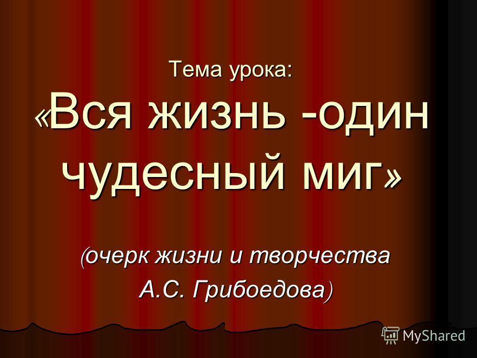 Тема урока: « Вся жизнь -один чудесный миг » ( очерк жизни и творчества А.С. Грибоедова )
