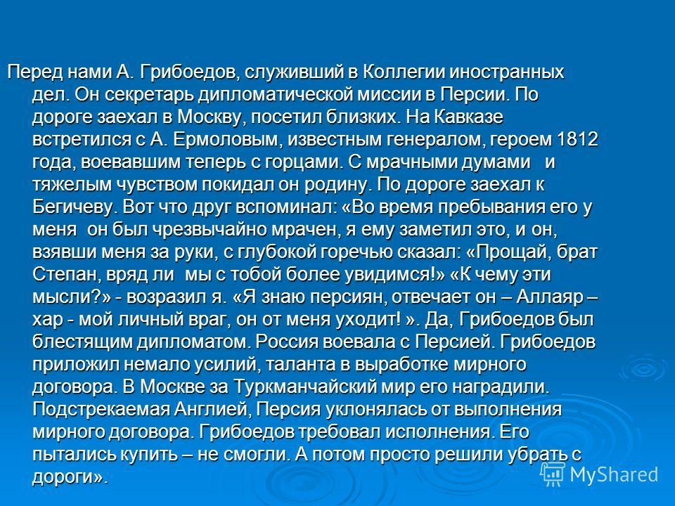 Перед нами А. Грибоедов, служивший в Коллегии иностранных дел. Он секретарь дипломатической миссии в Персии. По дороге заехал в Москву, посетил близких. На Кавказе встретился с А. Ермоловым, известным генералом, героем 1812 года, воевавшим теперь с г