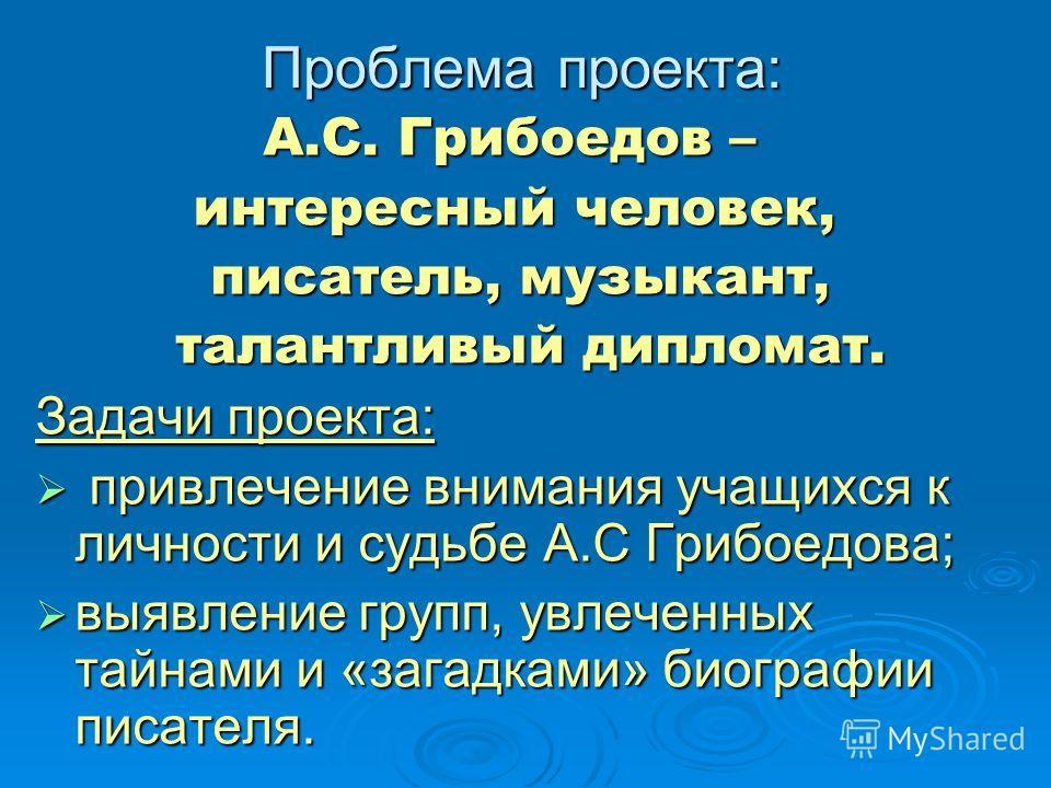 Проблема проекта: А.С. Грибоедов – А.С. Грибоедов – интересный человек, интересный человек, писатель, музыкант, писатель, музыкант, талантливый дипломат. талантливый дипломат. Задачи проекта: привлечение внимания учащихся к личности и судьбе А.С Гриб