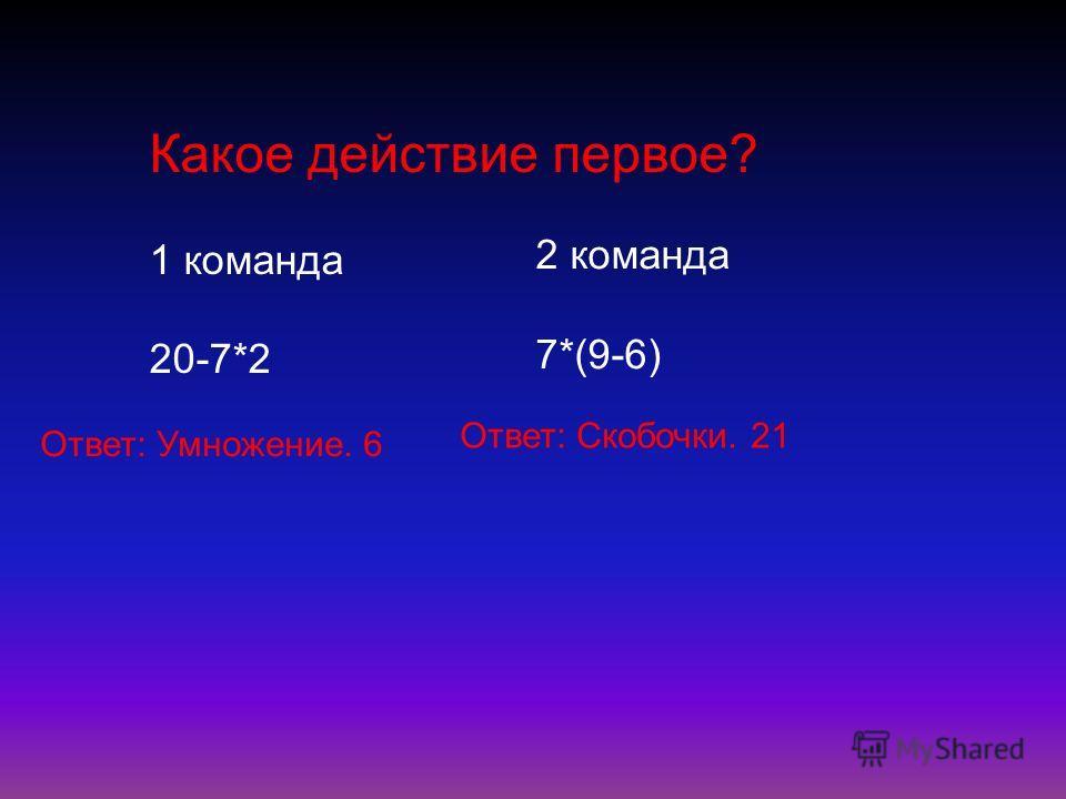 Какое действие первое? 1 команда 20-7*2 2 команда 7*(9-6) Ответ: Умножение. 6 Ответ: Скобочки. 21