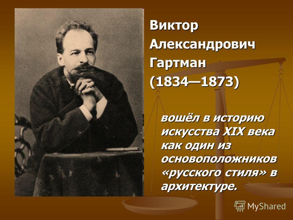 Виктор Александрович Гартман (18341873) вошёл в историю искусства XIX века как один из основоположников «русского стиля» в архитектуре.