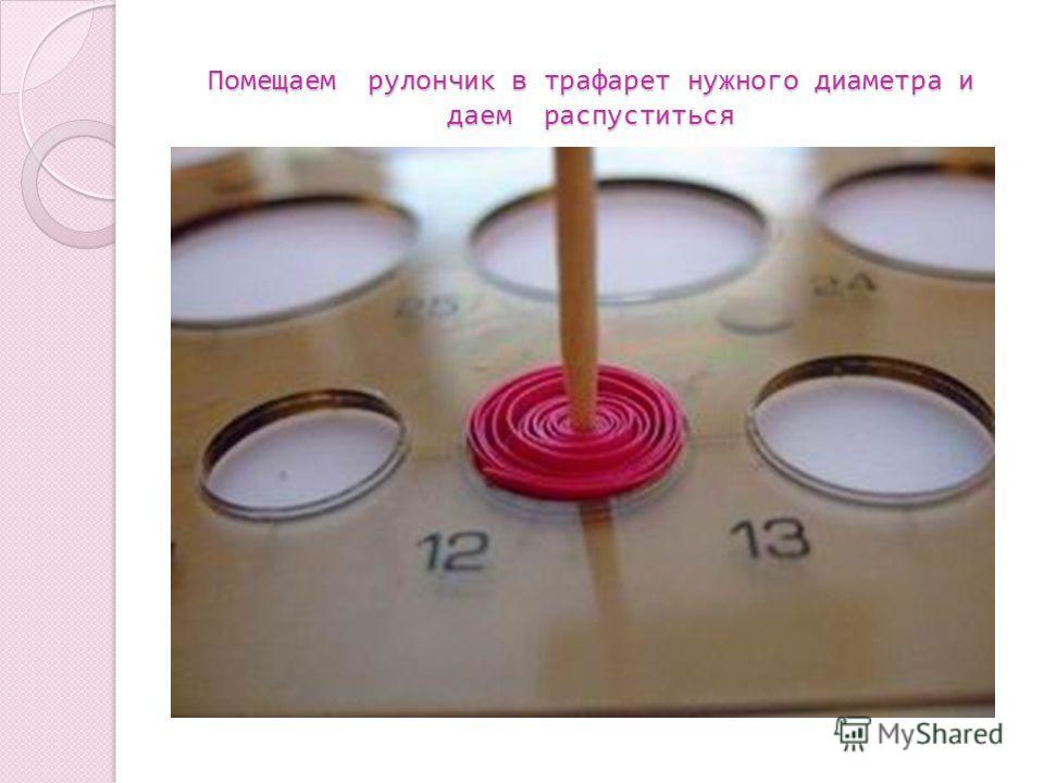 Помещаем рулончик в трафарет нужного диаметра и даем распуститься