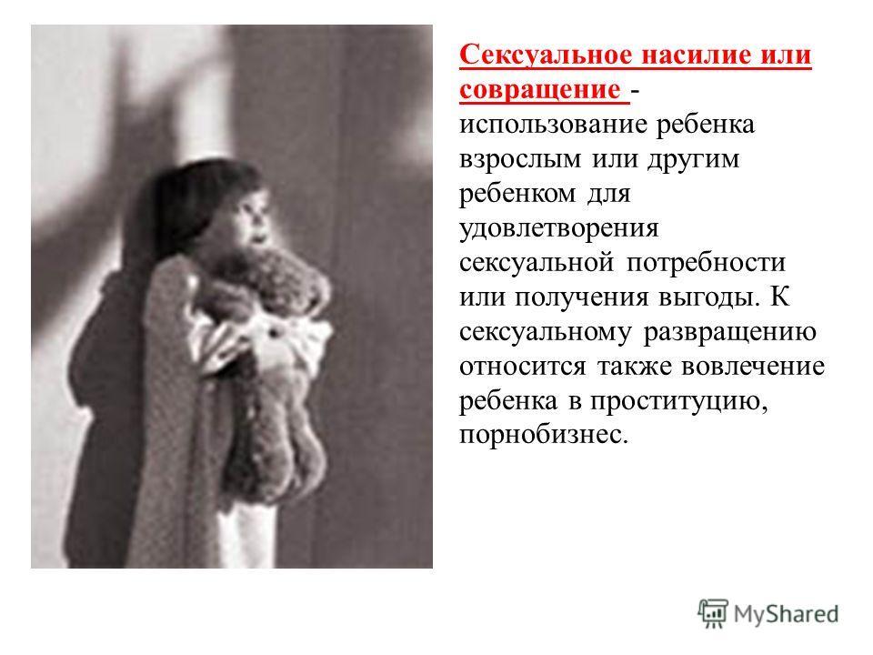 Сексуальное насилие или совращение - использование ребенка взрослым или другим ребенком для удовлетворения сексуальной потребности или получения выгоды. К сексуальному развращению относится также вовлечение ребенка в проституцию, порнобизнес.
