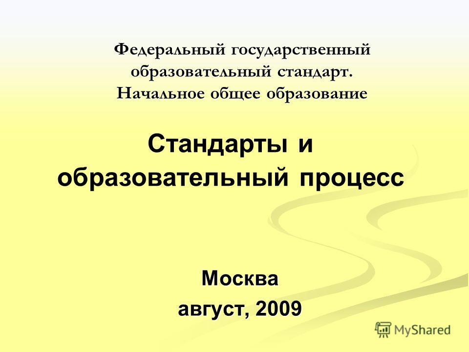 Федеральный государственный образовательный стандарт. Начальное общее образование Москва август, 2009 Стандарты и образовательный процесс