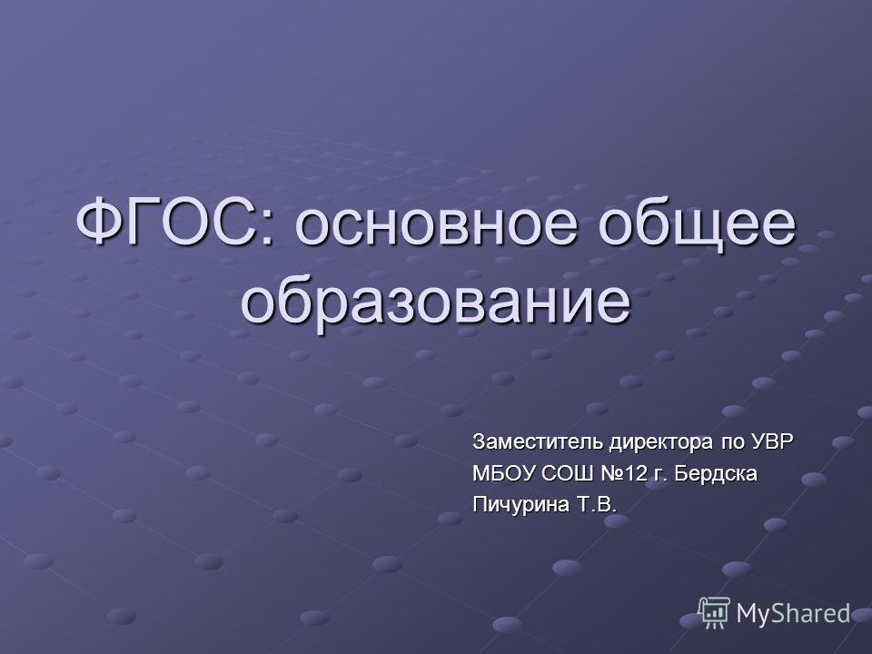 ФГОС: основное общее образование Заместитель директора по УВР МБОУ СОШ 12 г. Бердска Пичурина Т.В.