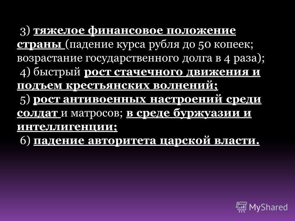 3) тяжелое финансовое положение страны (падение курса рубля до 50 копеек; возрастание государственного долга в 4 раза); 4) быстрый рост стачечного движения и подъем крестьянских волнений; 5) рост антивоенных настроений среди солдат и матросов; в сред