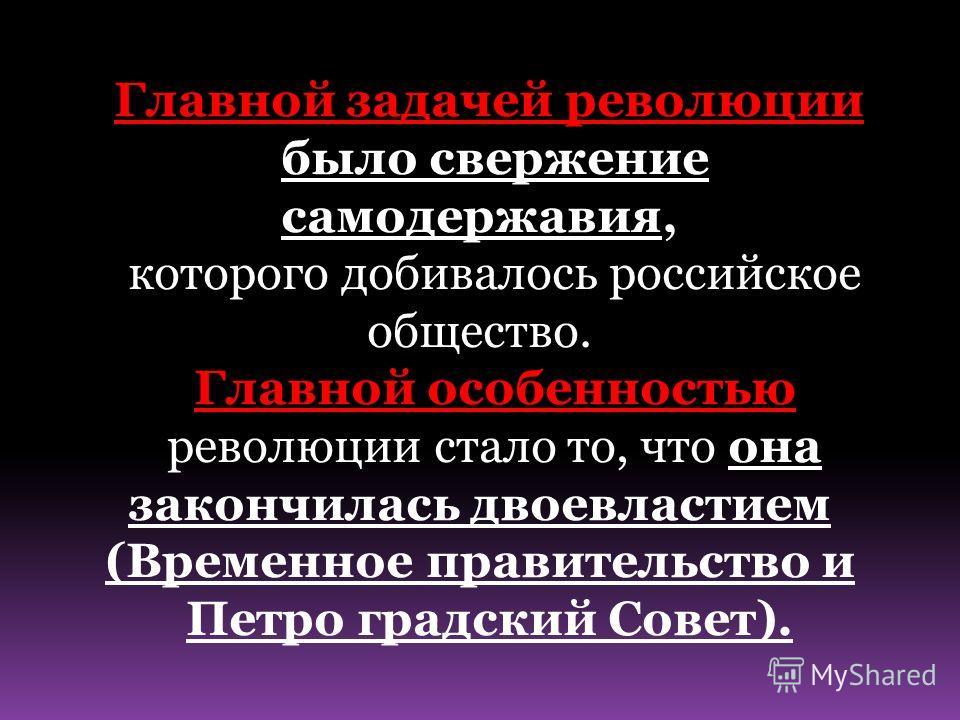 Главной задачей революции было свержение самодержавия, которого добивалось российское общество. Главной особенностью революции стало то, что она закончилась двоевластием (Временное правительство и Петро градский Совет).