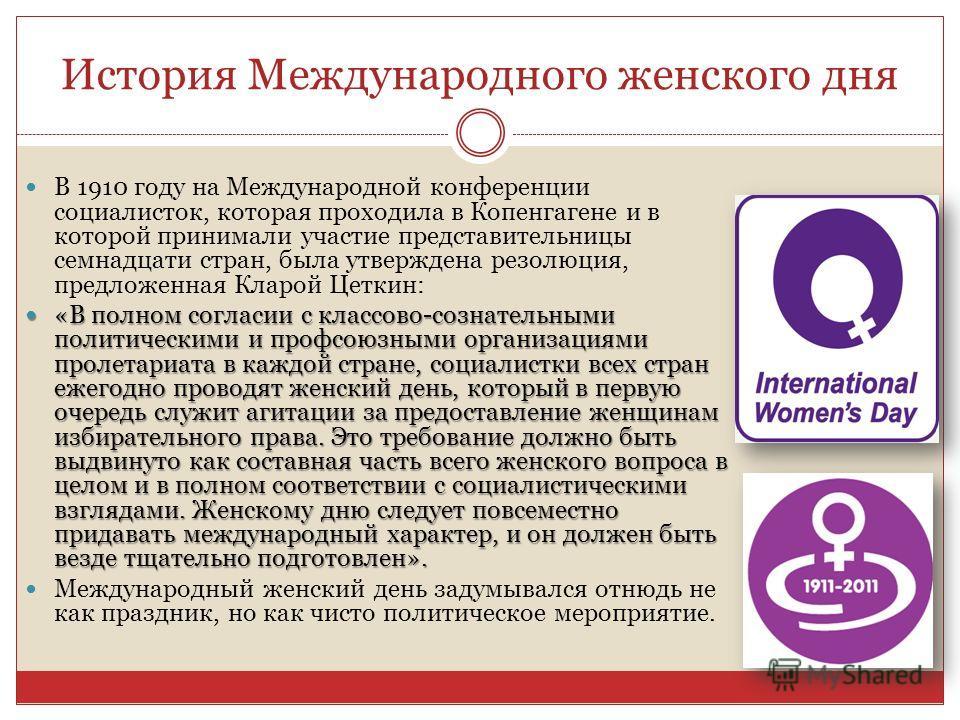История Международного женского дня В 1910 году на Международной конференции социалисток, которая проходила в Копенгагене и в которой принимали участие представительницы семнадцати стран, была утверждена резолюция, предложенная Кларой Цеткин: «В полн