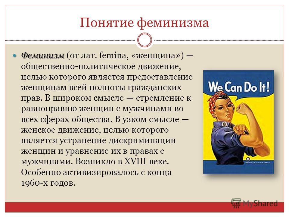 Понятие феминизма Феминизм Феминизм (от лат. femina, «женщина») общественно-политическое движение, целью которого является предоставление женщинам всей полноты гражданских прав. В широком смысле стремление к равноправию женщин с мужчинами во всех сфе
