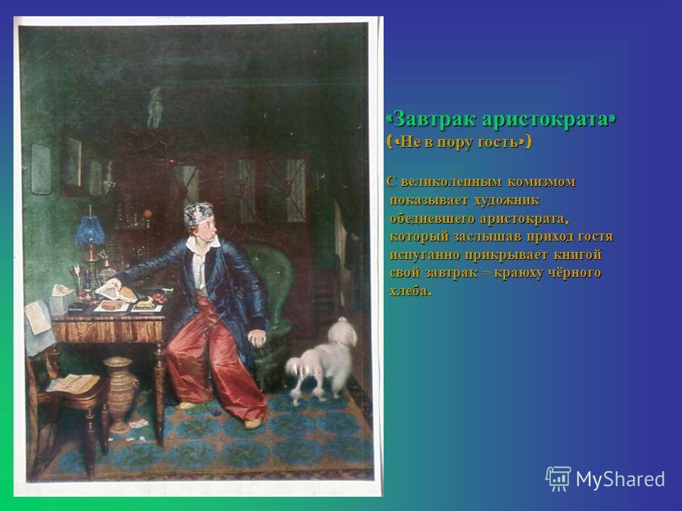 « Завтрак аристократа » (« Не в пору гость ») С великолепным комизмом показывает художник показывает художник обедневшего аристократа, обедневшего аристократа, который заслышав приход гостя который заслышав приход гостя испуганно прикрывает книгой ис