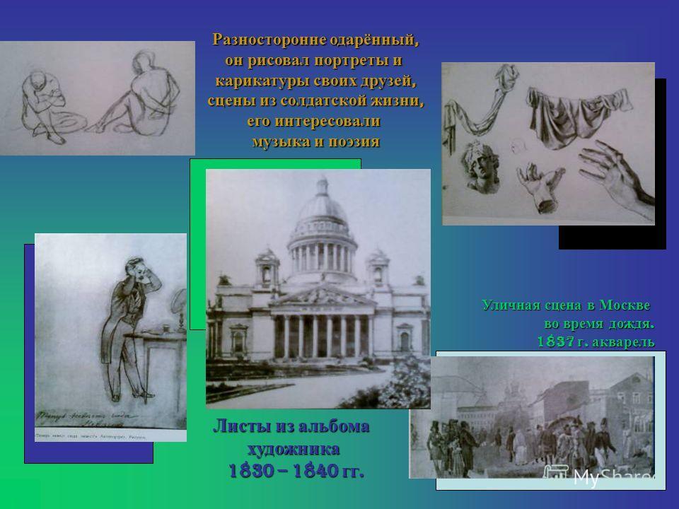 Листы из альбома художника 1830 – 1840 гг. 1830 – 1840 гг. Разносторонне одарённый, он рисовал портреты и карикатуры своих друзей, сцены из солдатской жизни, его интересовали музыка и поэзия Уличная сцена в Москве во время дождя. 1837 г. акварель