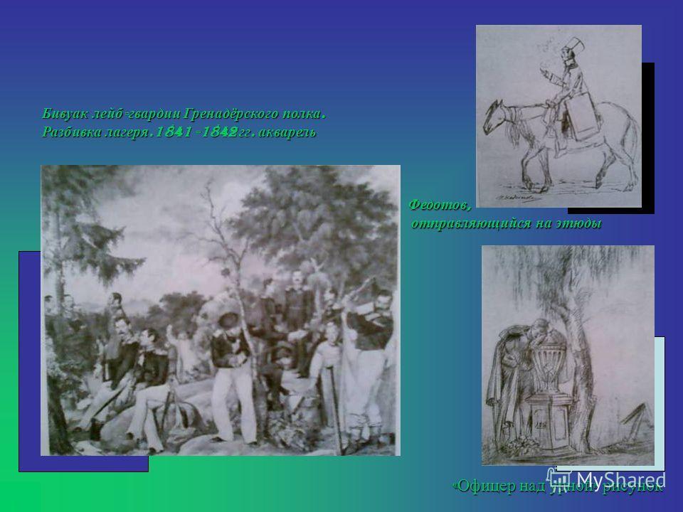 « Офицер над урной » рисунок Бивуак лейб - гвардии Гренадёрского полка. Разбивка лагеря.1841 -1842 гг. акварель Федотов, отправляющийся на этюды отправляющийся на этюды
