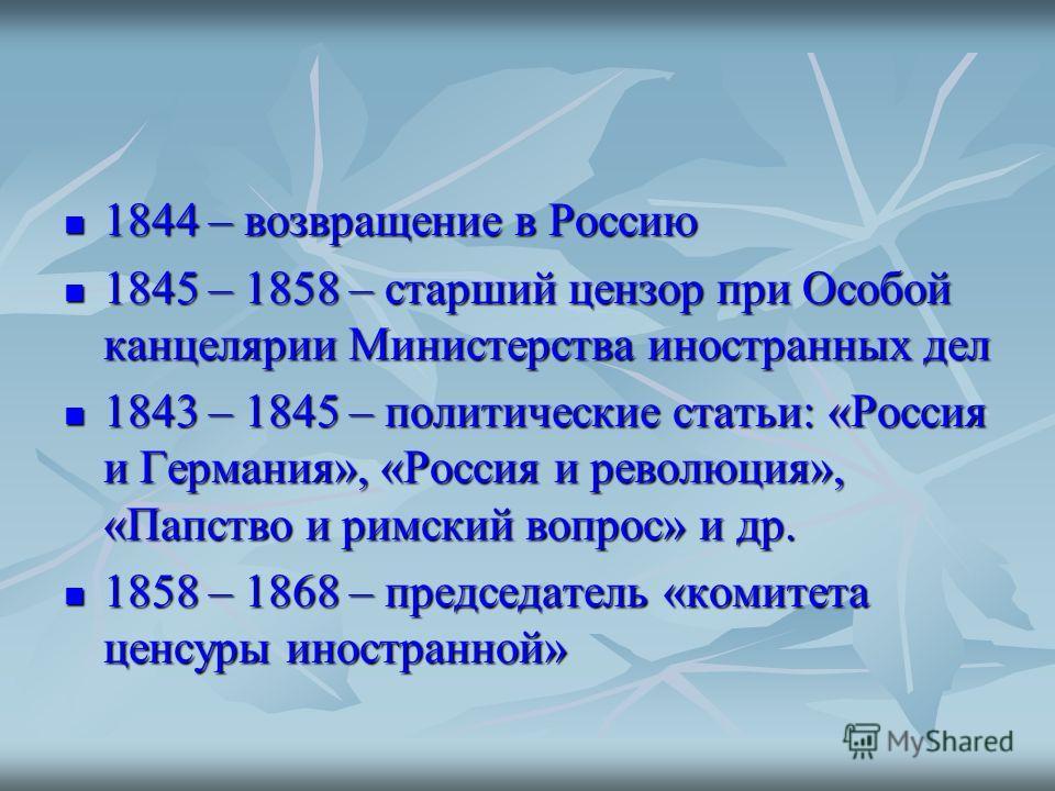 1844 – возвращение в Россию 1844 – возвращение в Россию 1845 – 1858 – старший цензор при Особой канцелярии Министерства иностранных дел 1845 – 1858 – старший цензор при Особой канцелярии Министерства иностранных дел 1843 – 1845 – политические статьи: