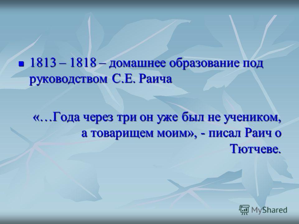 1813 – 1818 – домашнее образование под руководством С.Е. Раича 1813 – 1818 – домашнее образование под руководством С.Е. Раича «…Года через три он уже был не учеником, а товарищем моим», - писал Раич о Тютчеве. «…Года через три он уже был не учеником,