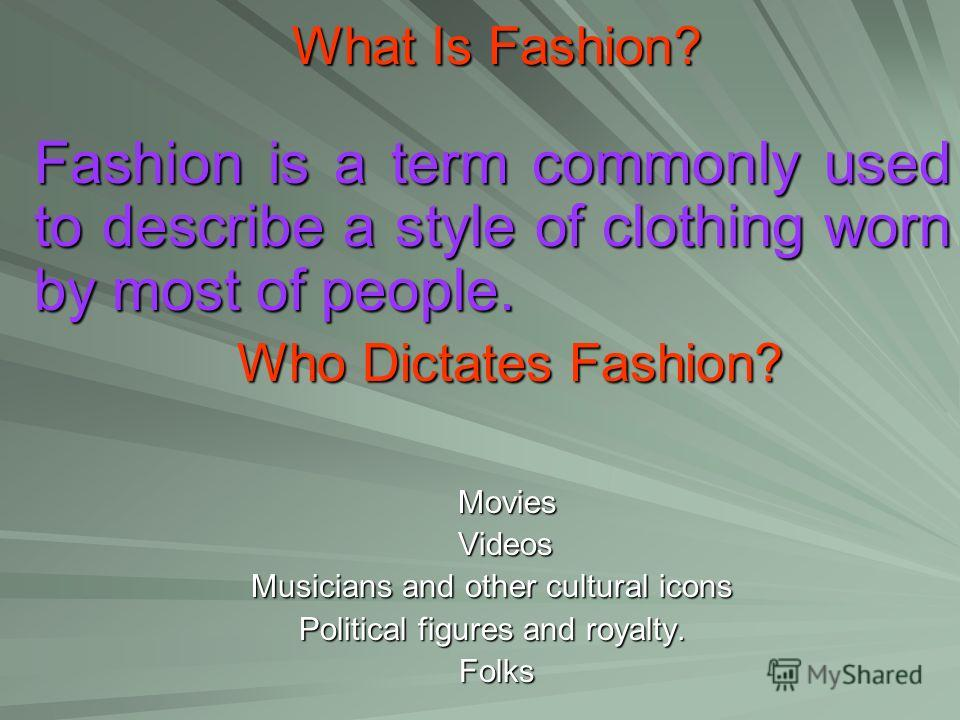 What Is Fashion? What Is Fashion? Fashion is a term commonly used to describe a style of clothing worn by most of people. Who Dictates Fashion? Who Dictates Fashion? Movies Movies Videos Videos Musicians and other cultural icons Political figures and