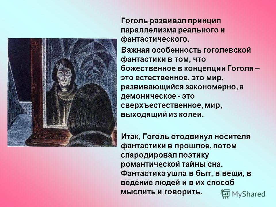 Гоголь развивал принцип параллелизма реального и фантастического. Важная особенность гоголевской фантастики в том, что божественное в концепции Гоголя – это естественное, это мир, развивающийся закономерно, а демоническое - это сверхъестественное, ми