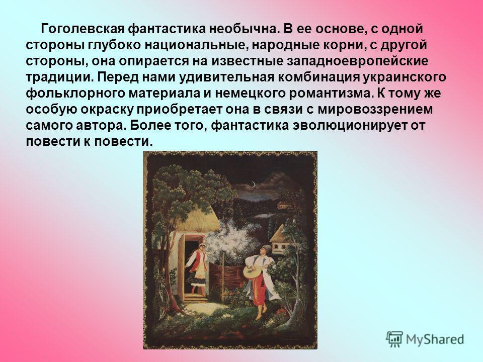 Гоголевская фантастика необычна. В ее основе, с одной стороны глубоко национальные, народные корни, с другой стороны, она опирается на известные западноевропейские традиции. Перед нами удивительная комбинация украинского фольклорного материала и неме