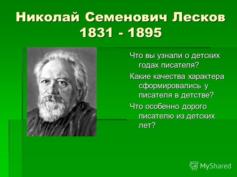 Николай Семенович Лесков 1831 - 1895 Что вы узнали о детских годах писателя? Какие качества характера сформировались у писателя в детстве? Что особенно дорого писателю из детских лет?