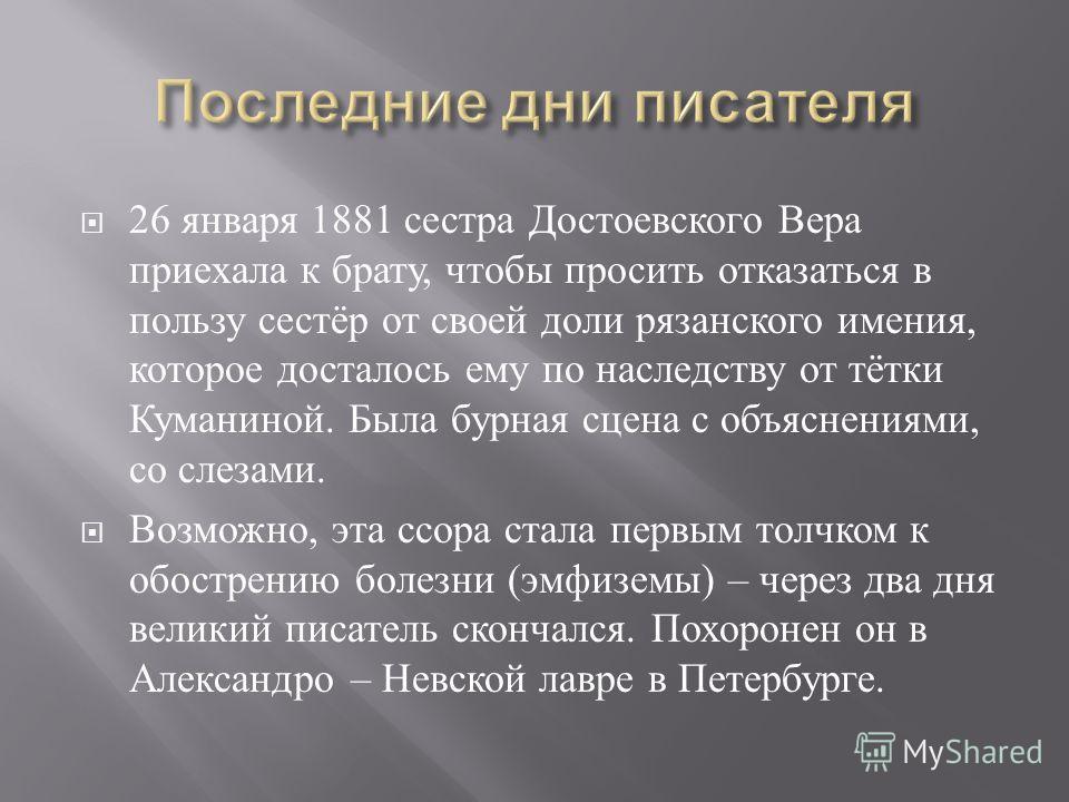 26 января 1881 сестра Достоевского Вера приехала к брату, чтобы просить отказаться в пользу сестёр от своей доли рязанского имения, которое досталось ему по наследству от тётки Куманиной. Была бурная сцена с объяснениями, со слезами. Возможно, эта сс